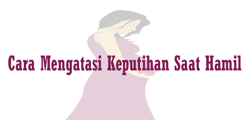 Cara Mengatasi Keputihan Saat Hamil